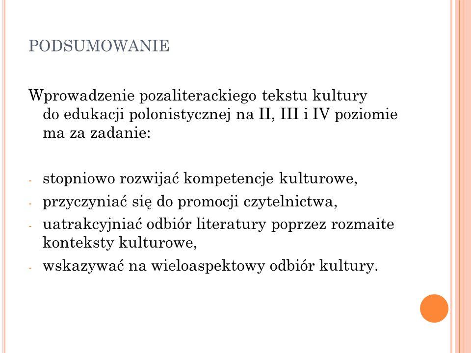podsumowanie Wprowadzenie pozaliterackiego tekstu kultury do edukacji polonistycznej na II, III i IV poziomie ma za zadanie: