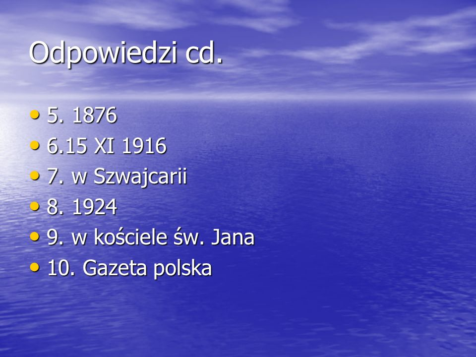Odpowiedzi cd. 5. 1876 6.15 XI 1916 7. w Szwajcarii 8. 1924
