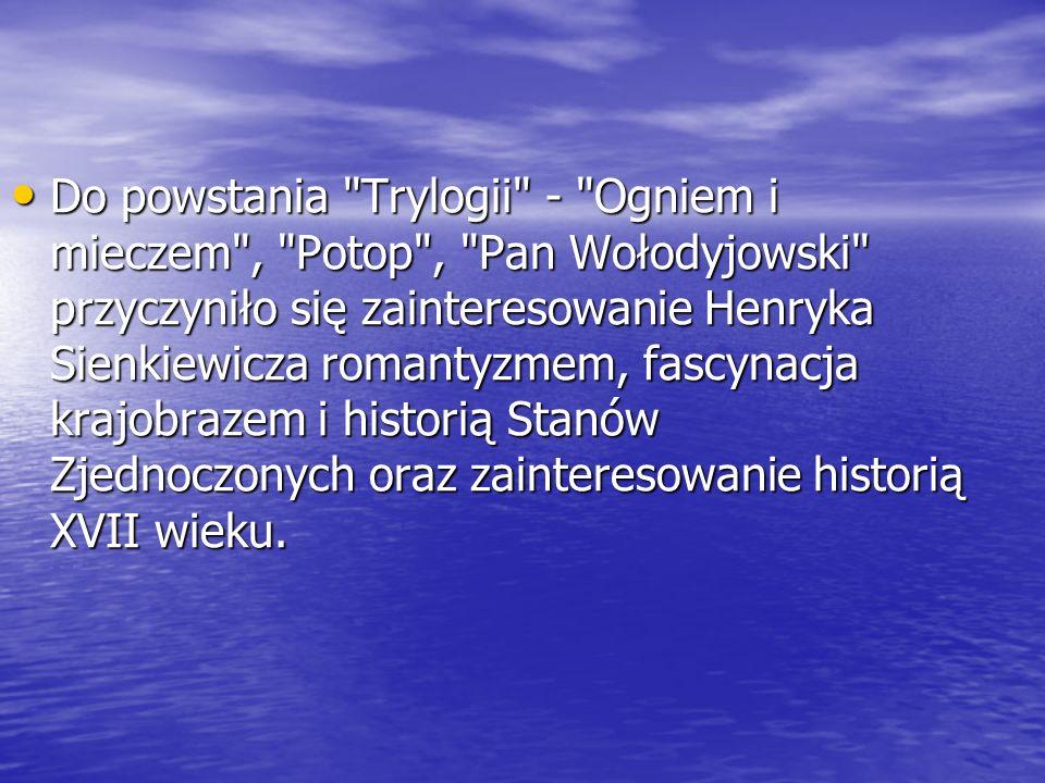 Do powstania Trylogii - Ogniem i mieczem , Potop , Pan Wołodyjowski przyczyniło się zainteresowanie Henryka Sienkiewicza romantyzmem, fascynacja krajobrazem i historią Stanów Zjednoczonych oraz zainteresowanie historią XVII wieku.