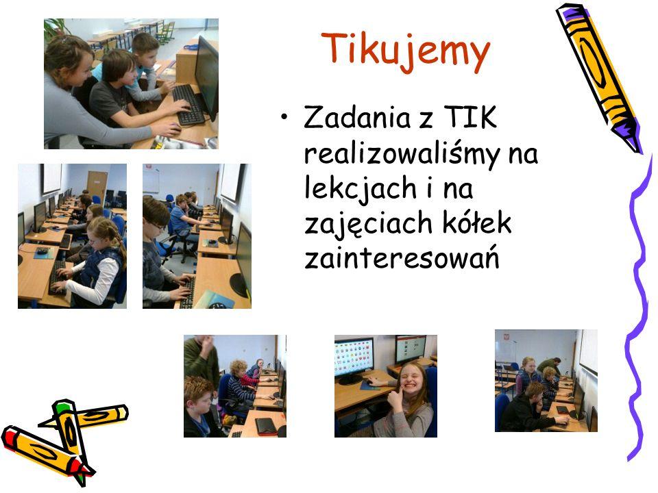 Tikujemy Zadania z TIK realizowaliśmy na lekcjach i na zajęciach kółek zainteresowań