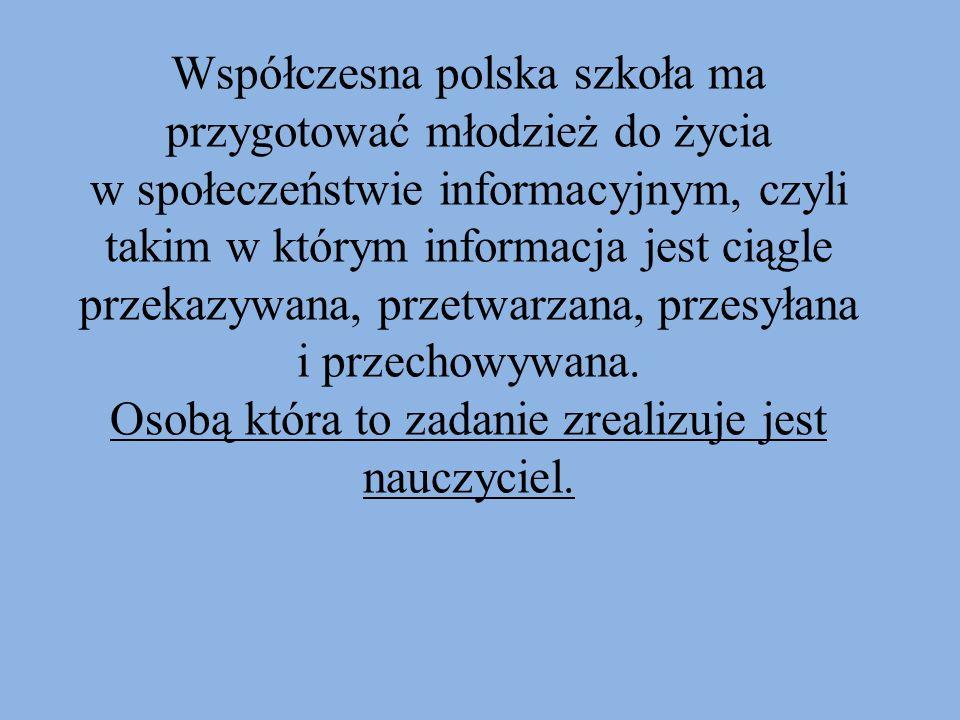 Współczesna polska szkoła ma przygotować młodzież do życia w społeczeństwie informacyjnym, czyli takim w którym informacja jest ciągle przekazywana, przetwarzana, przesyłana i przechowywana.