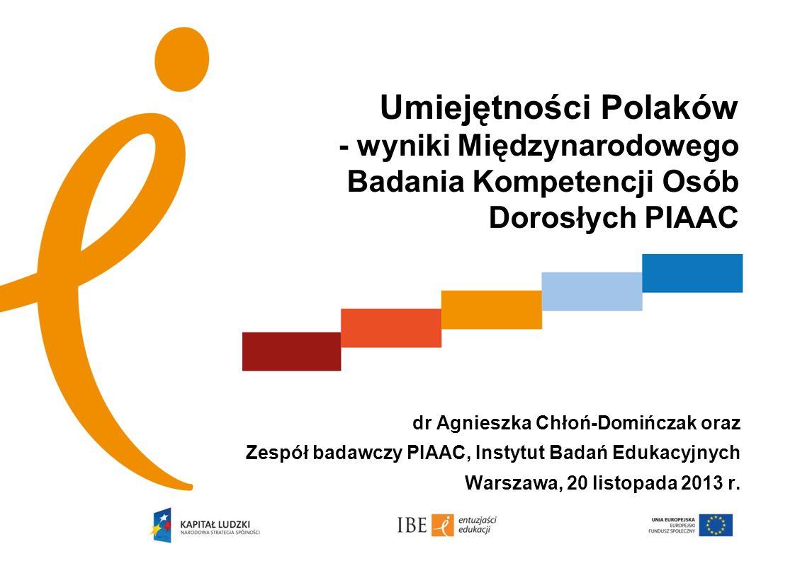 A Umiejętności Polaków - wyniki Międzynarodowego Badania Kompetencji Osób Dorosłych PIAAC. dr Agnieszka Chłoń-Domińczak oraz.