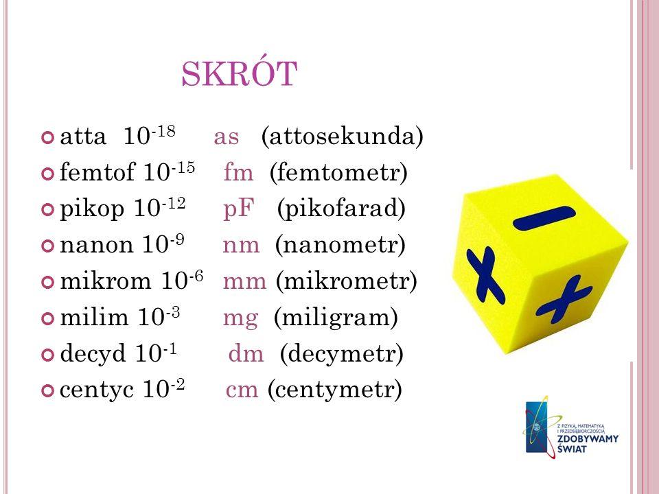 SKRÓT atta 10-18 as (attosekunda) femtof 10-15 fm (femtometr)