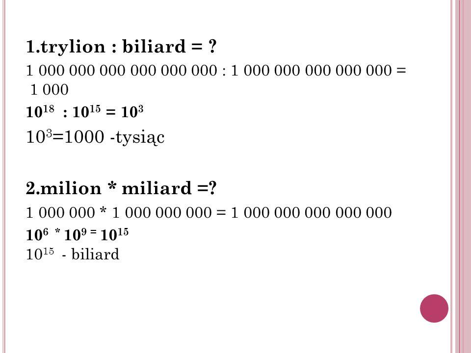 1.trylion : biliard = 103=1000 -tysiąc 2.milion * miliard =