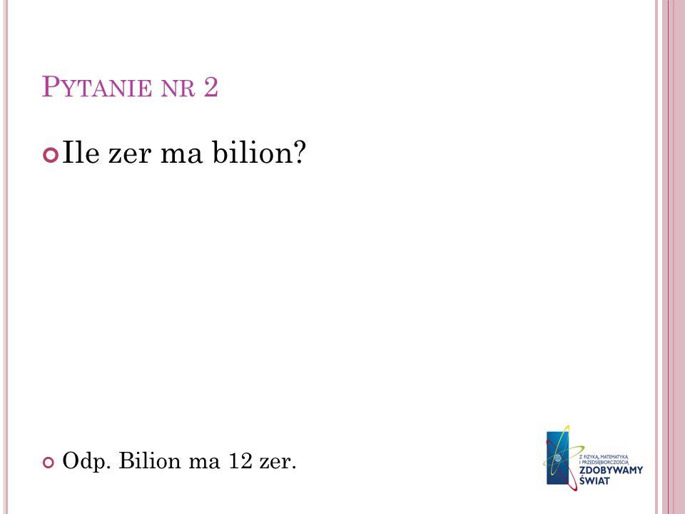 Pytanie nr 2 Ile zer ma bilion Odp. Bilion ma 12 zer.