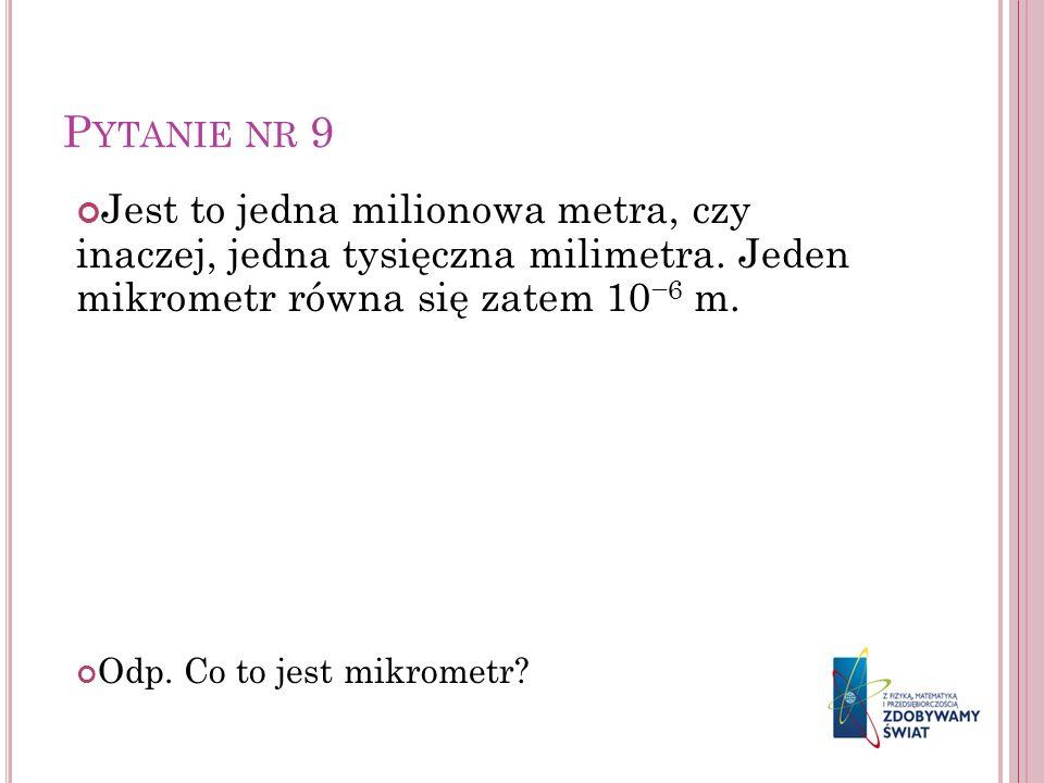 Pytanie nr 9 Jest to jedna milionowa metra, czy inaczej, jedna tysięczna milimetra. Jeden mikrometr równa się zatem 10−6 m.