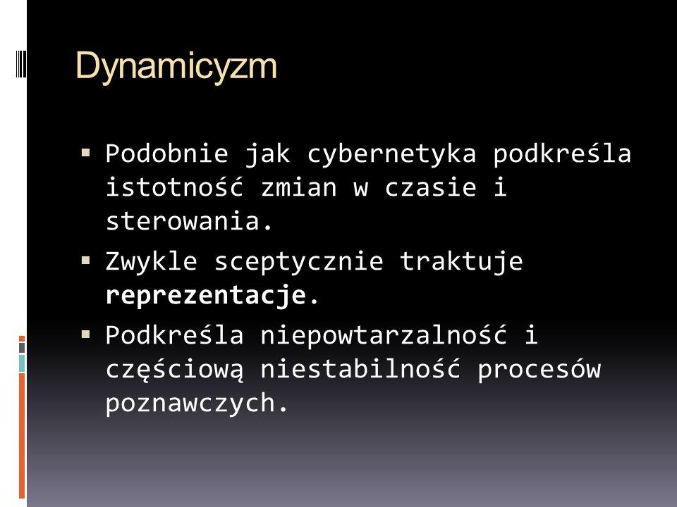 Dynamicyzm Podobnie jak cybernetyka podkreśla istotność zmian w czasie i sterowania. Zwykle sceptycznie traktuje reprezentacje.