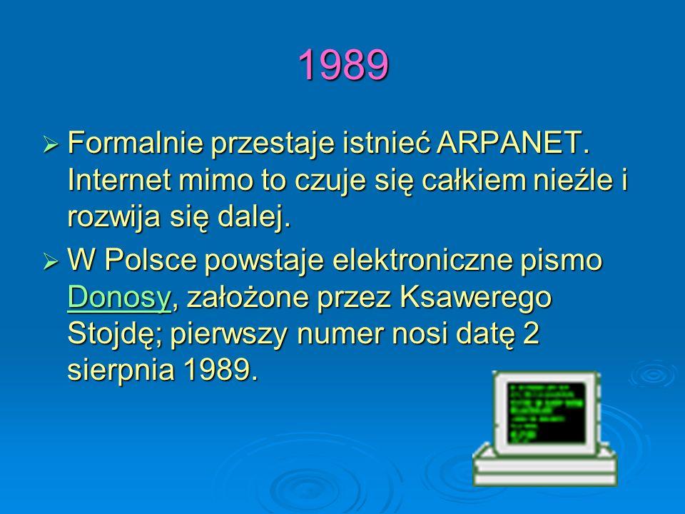 1989 Formalnie przestaje istnieć ARPANET. Internet mimo to czuje się całkiem nieźle i rozwija się dalej.