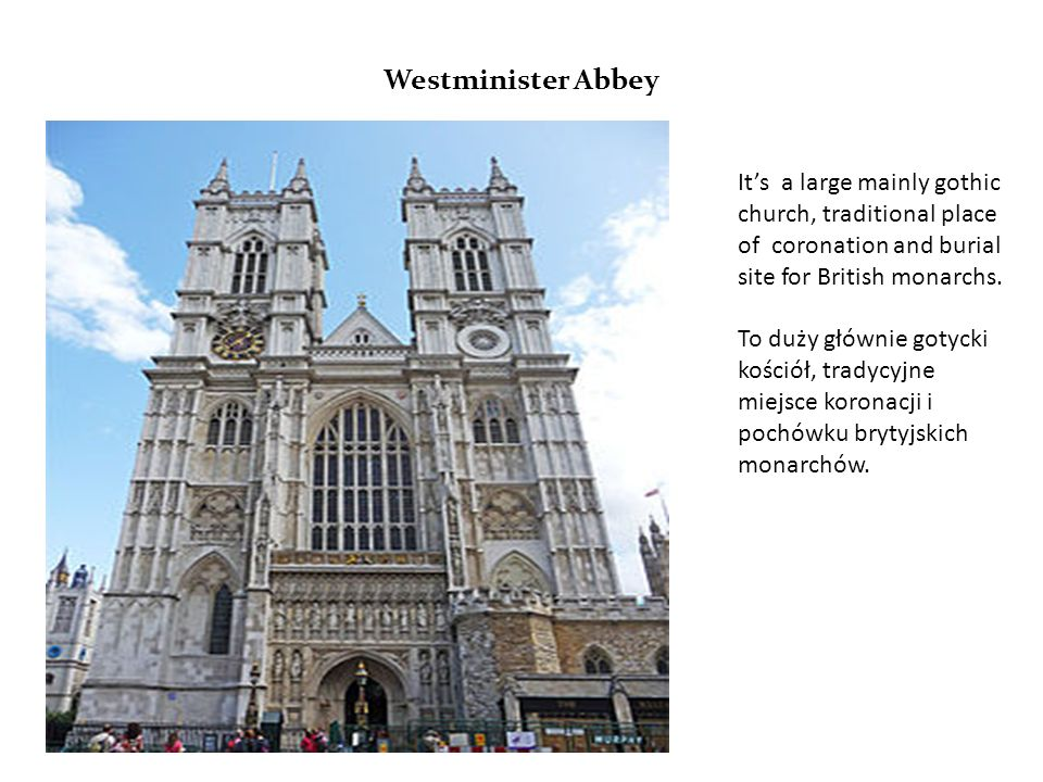 Westminister Abbey It's a large mainly gothic church, traditional place of coronation and burial site for British monarchs.