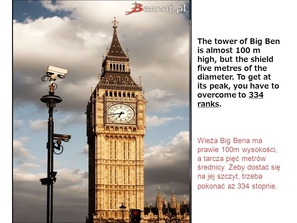 The tower of Big Ben is almost 100 m high, but the shield five metres of the diameter. To get at its peak, you have to overcome to 334 ranks.
