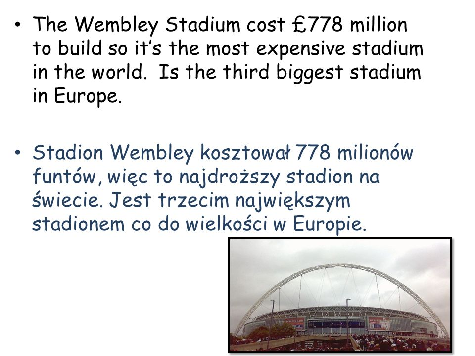 The Wembley Stadium cost £778 million to build so it's the most expensive stadium in the world. Is the third biggest stadium in Europe.