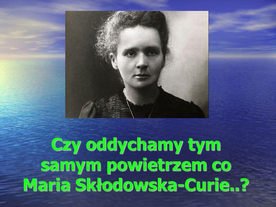 Czy oddychamy tym samym powietrzem co Maria Skłodowska-Curie..