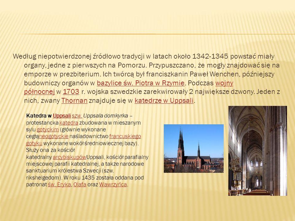Według niepotwierdzonej źródłowo tradycji w latach około 1342-1345 powstać miały organy, jedne z pierwszych na Pomorzu. Przypuszczano, że mogły znajdować się na emporze w prezbiterium. Ich twórcą był franciszkanin Paweł Wenchen, późniejszy budowniczy organów w bazylice św. Piotra w Rzymie. Podczas wojny północnej w 1703 r. wojska szwedzkie zarekwirowały 2 największe dzwony. Jeden z nich, zwany Thornan znajduje się w katedrze w Uppsali.