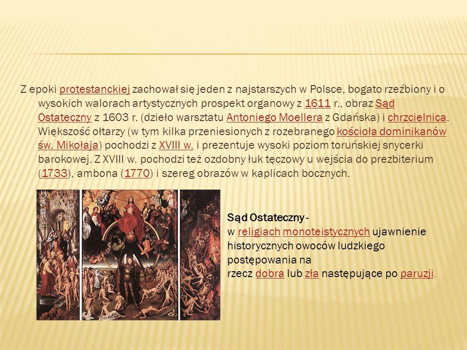 Z epoki protestanckiej zachował się jeden z najstarszych w Polsce, bogato rzeźbiony i o wysokich walorach artystycznych prospekt organowy z 1611 r., obraz Sąd Ostateczny z 1603 r. (dzieło warsztatu Antoniego Moellera z Gdańska) i chrzcielnica. Większość ołtarzy (w tym kilka przeniesionych z rozebranego kościoła dominikanów św. Mikołaja) pochodzi z XVIII w. i prezentuje wysoki poziom toruńskiej snycerki barokowej. Z XVIII w. pochodzi też ozdobny łuk tęczowy u wejścia do prezbiterium (1733), ambona (1770) i szereg obrazów w kaplicach bocznych.