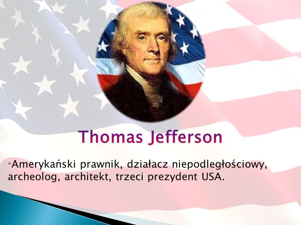 Thomas Jefferson *Amerykański prawnik, działacz niepodległościowy, archeolog, architekt, trzeci prezydent USA.