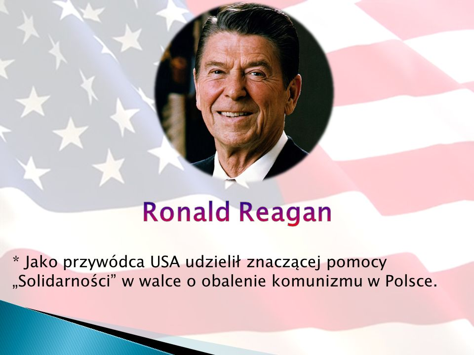 """Ronald Reagan* Jako przywódca USA udzielił znaczącej pomocy """"Solidarności w walce o obalenie komunizmu w Polsce."""
