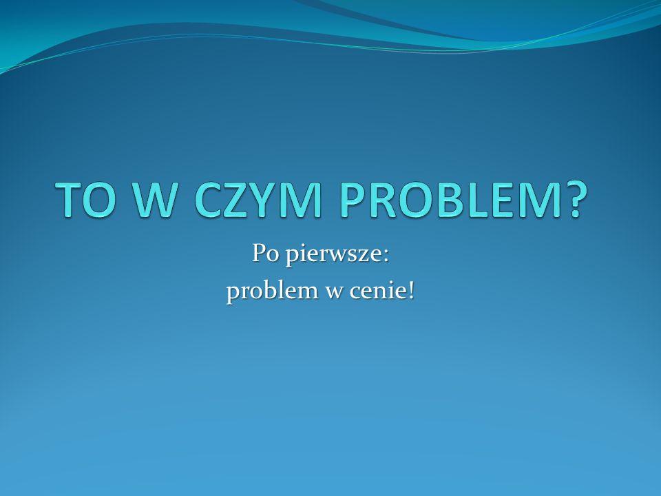 Po pierwsze: problem w cenie!