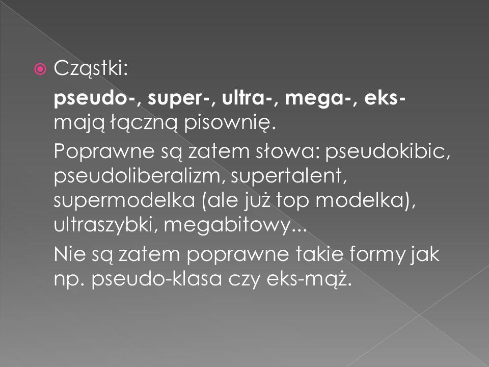 Cząstki: pseudo-, super-, ultra-, mega-, eks- mają łączną pisownię.