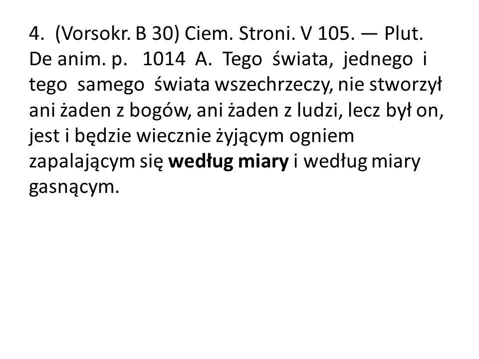 4. (Vorsokr. B 30) Ciem. Stroni. V 105. — Plut. De anim. p. 1014 A