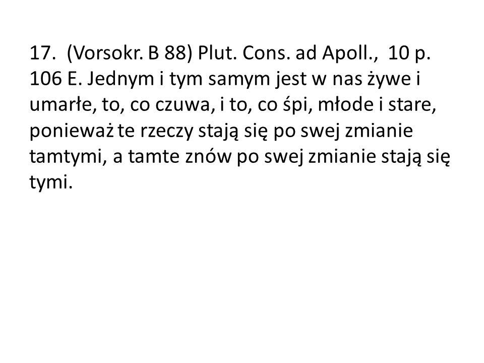 17. (Vorsokr. B 88) Plut. Cons. ad Apoll. , 10 p. 106 E