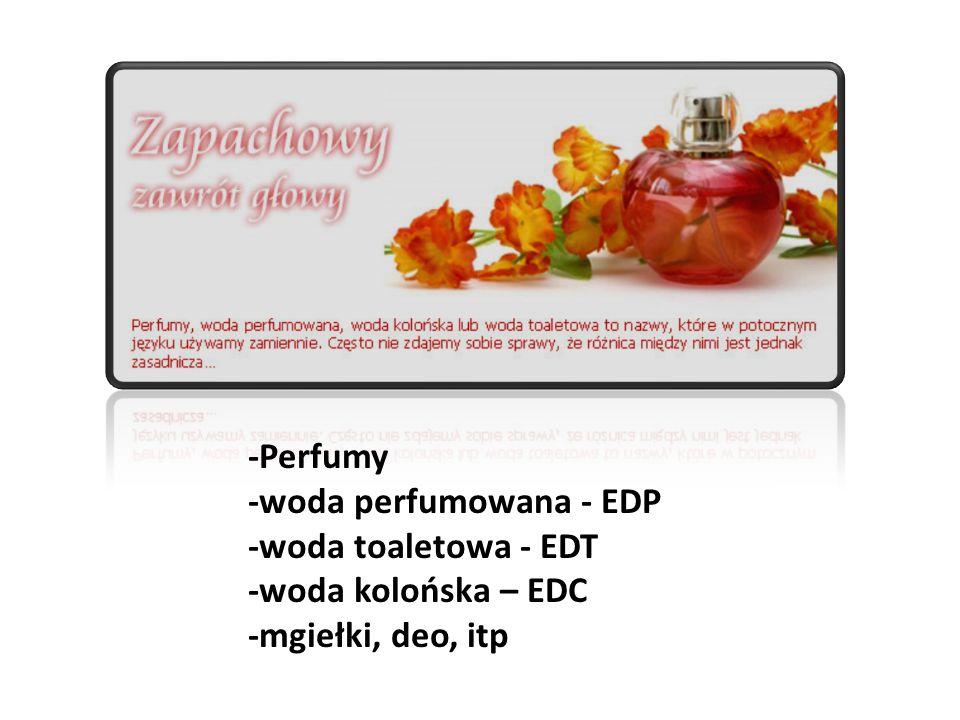 -Perfumy -woda perfumowana - EDP -woda toaletowa - EDT -woda kolońska – EDC -mgiełki, deo, itp