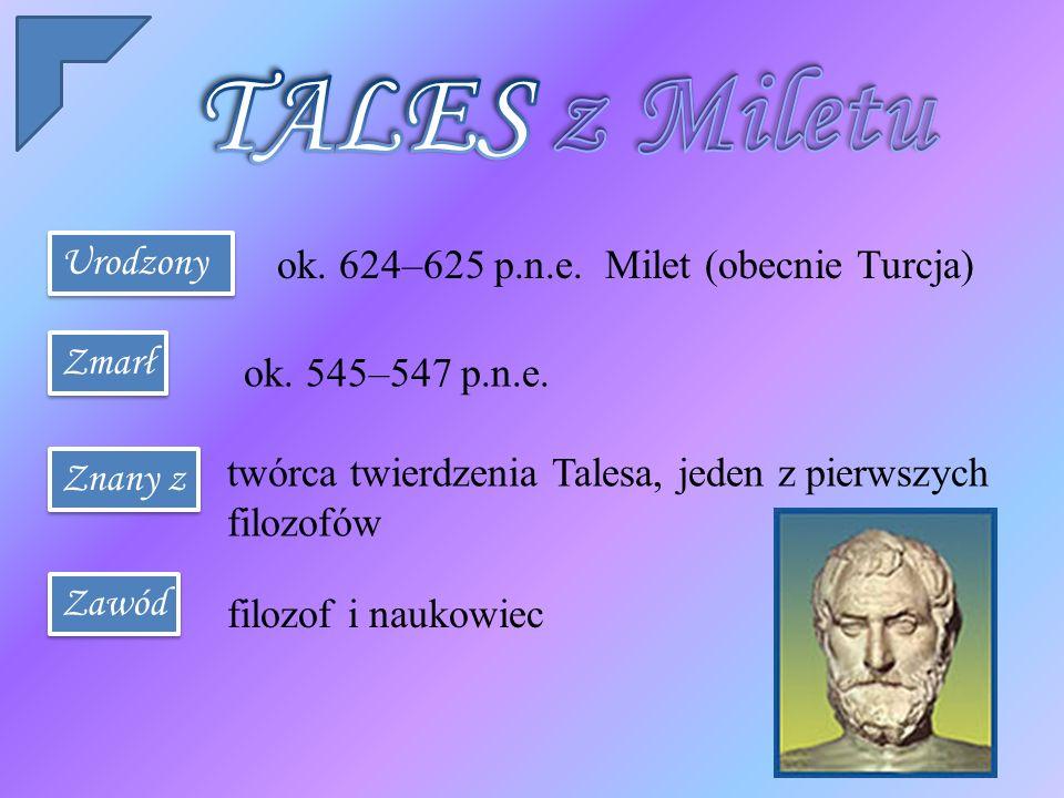TALES z Miletu Urodzony ok. 624–625 p.n.e. Milet (obecnie Turcja)