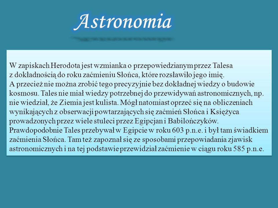 Astronomia W zapiskach Herodota jest wzmianka o przepowiedzianym przez Talesa z dokładnością do roku zaćmieniu Słońca, które rozsławiło jego imię.