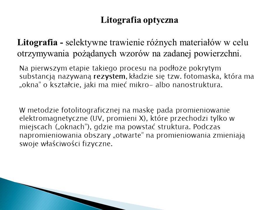 Litografia optyczna Litografia - selektywne trawienie różnych materiałów w celu otrzymywania pożądanych wzorów na zadanej powierzchni.