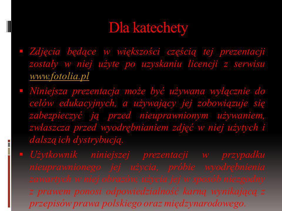 Dla katechety Zdjęcia będące w większości częścią tej prezentacji zostały w niej użyte po uzyskaniu licencji z serwisu www.fotolia.pl.