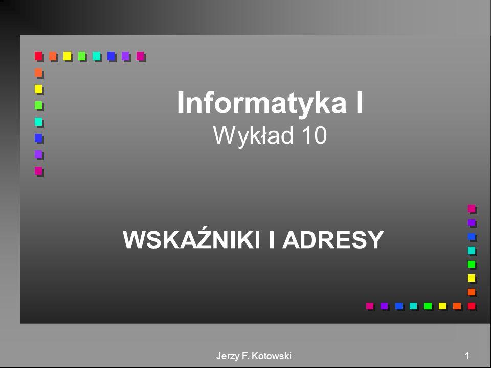 Informatyka I Wykład 10 WSKAŹNIKI I ADRESY Jerzy F. Kotowski