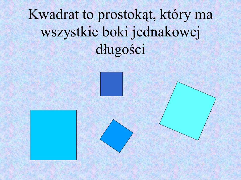 Kwadrat to prostokąt, który ma wszystkie boki jednakowej długości