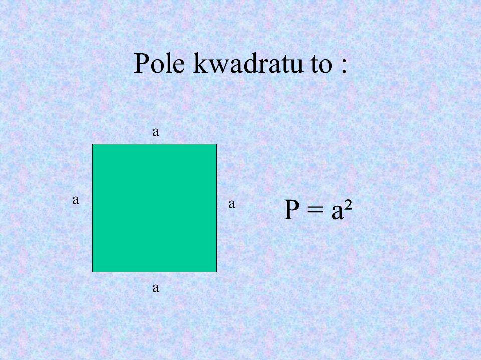 Pole kwadratu to : P = a² a a a a