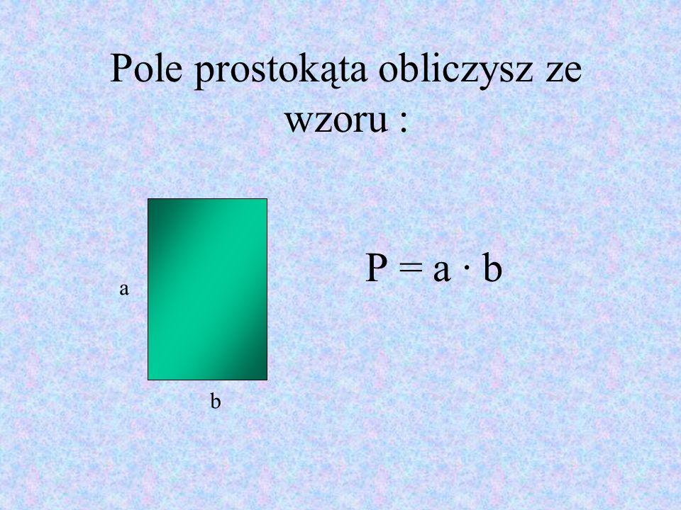 Pole prostokąta obliczysz ze wzoru : P = a · b