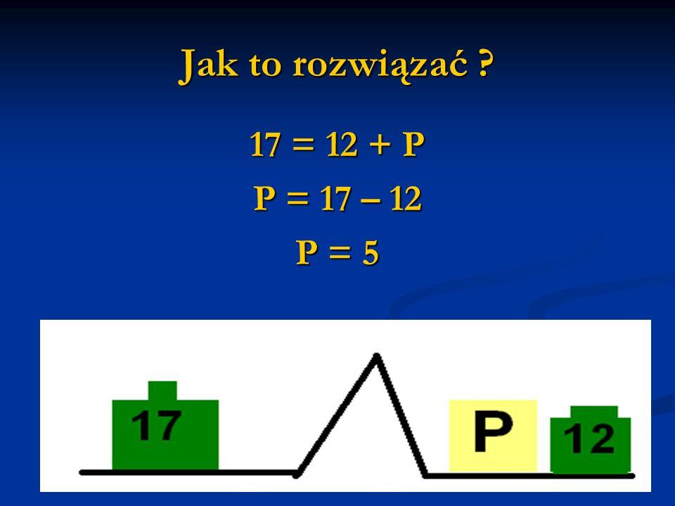 Jak to rozwiązać 17 = 12 + P P = 17 – 12 P = 5