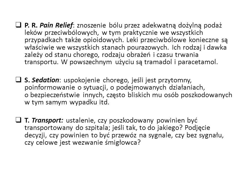P. R. Pain Relief: znoszenie bólu przez adekwatną dożylną podaż leków przeciwbólowych, w tym praktycznie we wszystkich przypadkach także opioidowych. Leki przeciwbólowe konieczne są właściwie we wszystkich stanach pourazowych. Ich rodzaj i dawka zależy od stanu chorego, rodzaju obrażeń i czasu trwania transportu. W powszechnym użyciu są tramadol i paracetamol.