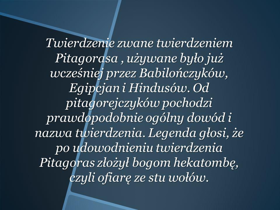Twierdzenie zwane twierdzeniem Pitagorasa , używane było już wcześniej przez Babilończyków, Egipcjan i Hindusów.