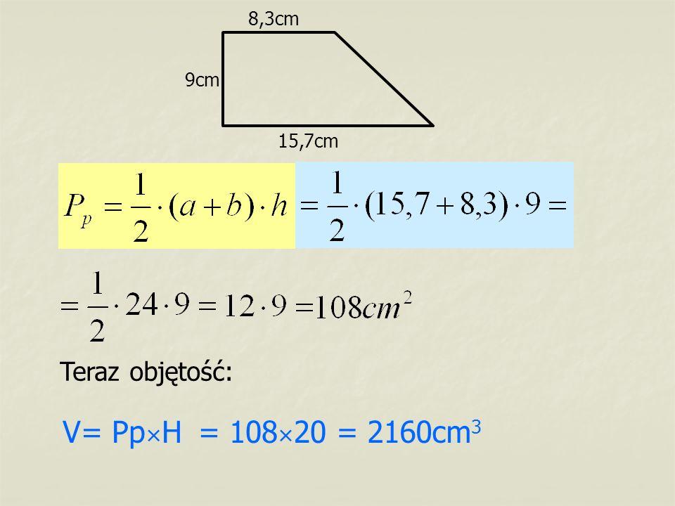 8,3cm 9cm 15,7cm Teraz objętość: V= Pp×H = 108×20 = 2160cm3