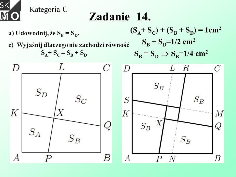 Zadanie 14. Kategoria C (SA+ SC) + (SB + SD) = 1cm2 SB + SD=1/2 cm2