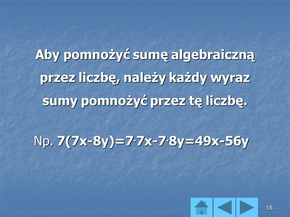 Aby pomnożyć sumę algebraiczną przez liczbę, należy każdy wyraz sumy pomnożyć przez tę liczbę.
