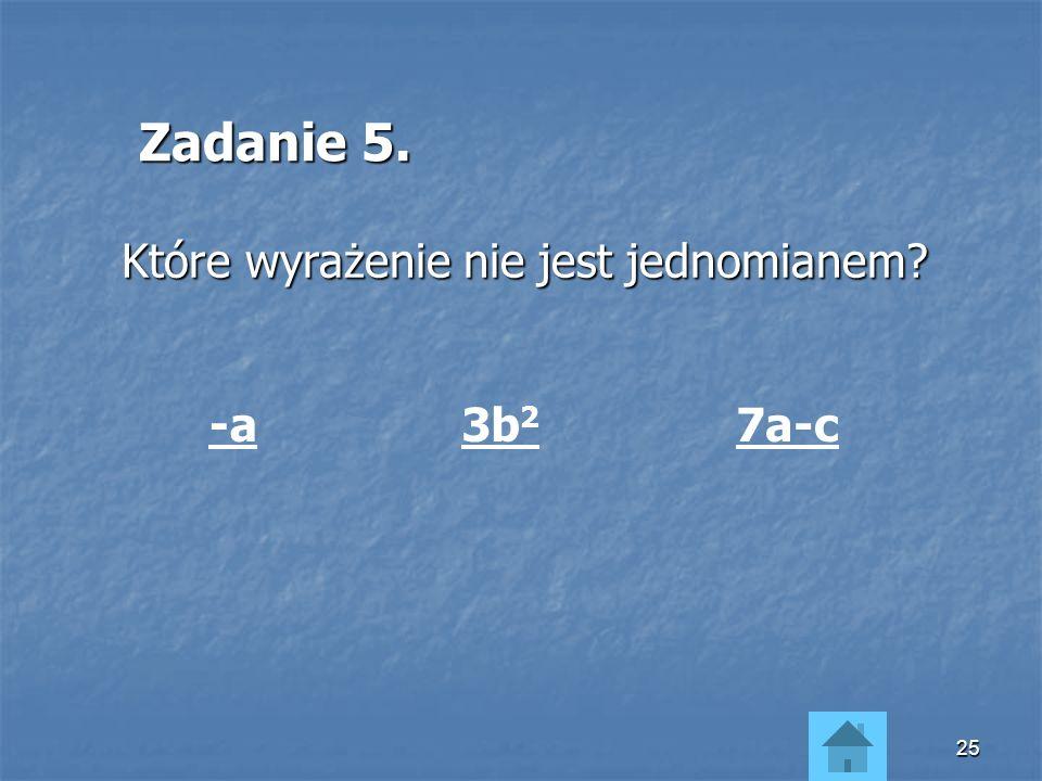 Zadanie 5. Które wyrażenie nie jest jednomianem -a 3b2 7a-c