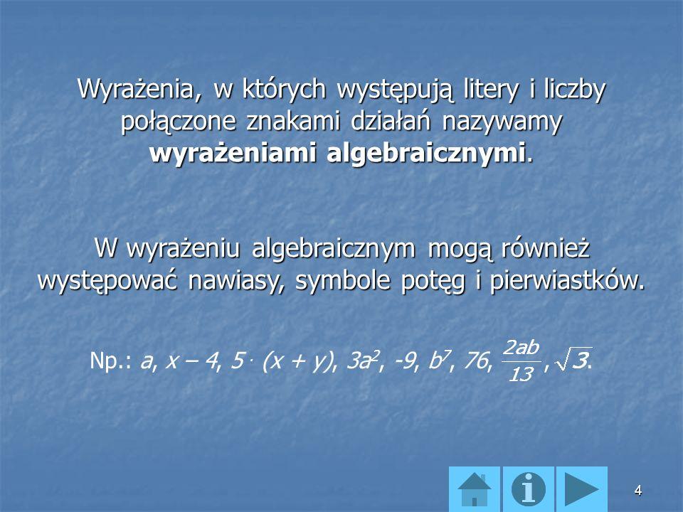 Wyrażenia, w których występują litery i liczby połączone znakami działań nazywamy wyrażeniami algebraicznymi.