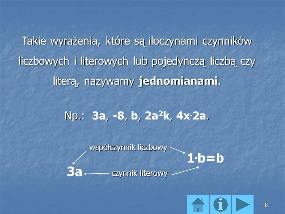 Takie wyrażenia, które są iloczynami czynników liczbowych i literowych lub pojedynczą liczbą czy literą, nazywamy jednomianami.