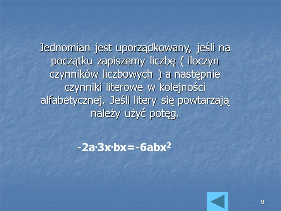 Jednomian jest uporządkowany, jeśli na początku zapiszemy liczbę ( iloczyn czynników liczbowych ) a następnie czynniki literowe w kolejności alfabetycznej. Jeśli litery się powtarzają należy użyć potęg.