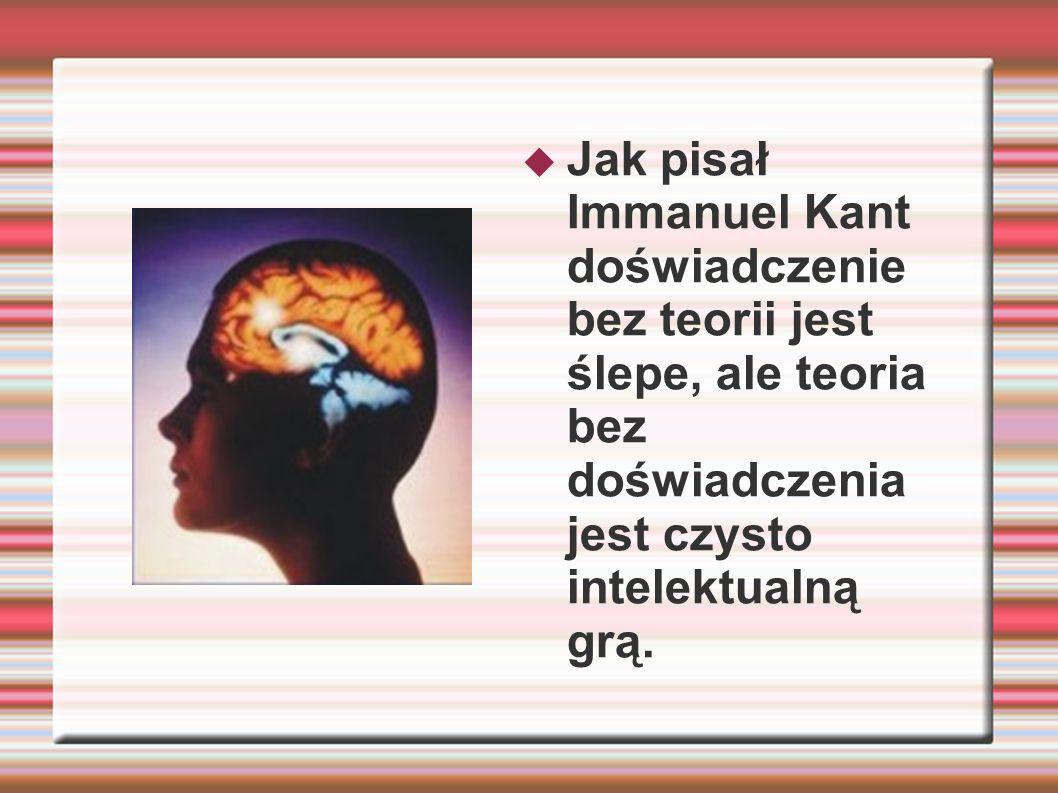 Jak pisał Immanuel Kant doświadczenie bez teorii jest ślepe, ale teoria bez doświadczenia jest czysto intelektualną grą.
