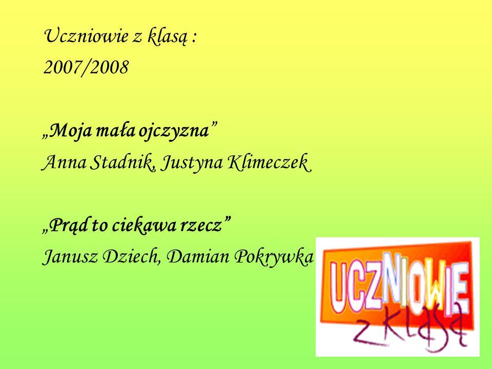 """Uczniowie z klasą : 2007/2008. """"Moja mała ojczyzna Anna Stadnik, Justyna Klimeczek. """"Prąd to ciekawa rzecz"""