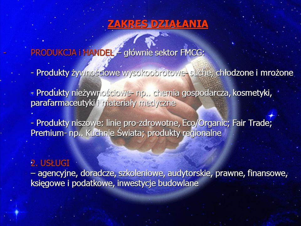 PRODUKCJA i HANDEL – głównie sektor FMCG: - Produkty żywnościowe wysokoobrotowe- suche, chłodzone i mrożone - Produkty nieżywnościowe- np.. chemia gospodarcza, kosmetyki, parafarmaceutyki i materiały medyczne - Produkty niszowe: linie pro-zdrowotne, Eco/Organic; Fair Trade; Premium- np.. Kuchnie Świata; produkty regionalne 2. USŁUGI – agencyjne, doradcze, szkoleniowe, audytorskie, prawne, finansowe, księgowe i podatkowe, inwestycje budowlane