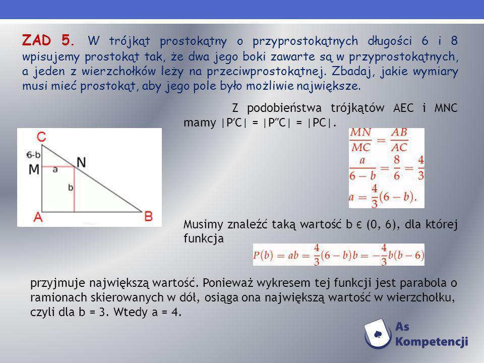 ZAD 5. W trójkąt prostokątny o przyprostokątnych długości 6 i 8 wpisujemy prostokąt tak, że dwa jego boki zawarte są w przyprostokątnych, a jeden z wierzchołków leży na przeciwprostokątnej. Zbadaj, jakie wymiary musi mieć prostokąt, aby jego pole było możliwie największe.