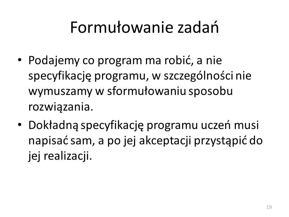 Formułowanie zadań Podajemy co program ma robić, a nie specyfikację programu, w szczególności nie wymuszamy w sformułowaniu sposobu rozwiązania.