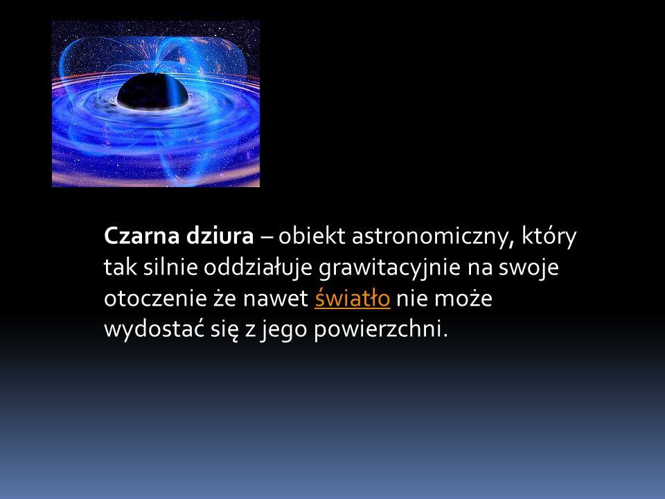 Czarna dziura – obiekt astronomiczny, który tak silnie oddziałuje grawitacyjnie na swoje otoczenie że nawet światło nie może wydostać się z jego powierzchni.
