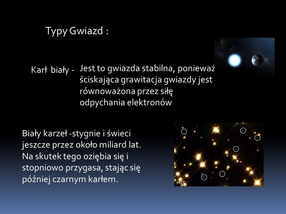 Typy Gwiazd : Karł biały - Jest to gwiazda stabilna, ponieważ ściskająca grawitacja gwiazdy jest równoważona przez siłę odpychania elektronów.